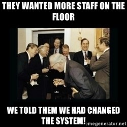 Rich Men Laughing - they wanted more staff on the floor we told them we had changed the system!