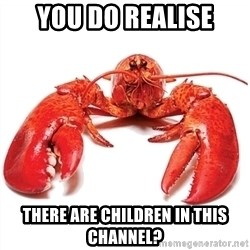 Unable to Relax and Have Fun Lobster - You do realise there are children in this channel?