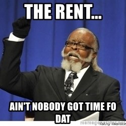 Too high - The Rent... Ain't noBody Got Time Fo Dat