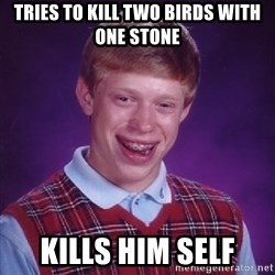 Bad Luck Brian - TRIES to kill two birds with one stone kills him self