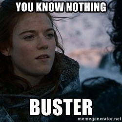 Ygritte knows more than you - You know nothing buster