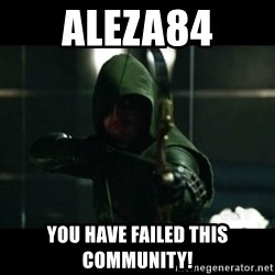YOU HAVE FAILED THIS CITY - Aleza84 you have failed this community!