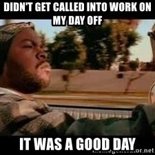 It was a good day - Didn't get called into work on my day off It was a good day