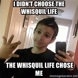Thug life guy - I didn't choose the Whisquil life  the Whisquil life chose me