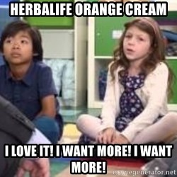 We want more we want more - HERBALIFE ORANGE CREAM I LOVE IT! I WANT MORE! I WANT MORE!