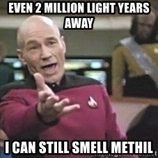 Captain Picard - even 2 million light years away i can still smell methil