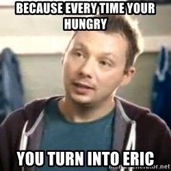 eat a snickers, why reasponce - because every time your hungry you turn into eric
