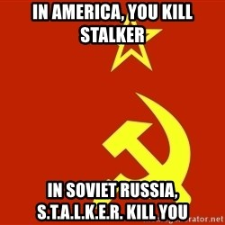 In Soviet Russia - In america, you kill stalker In Soviet Russia, S.t.a.l.k.e.r. kill you