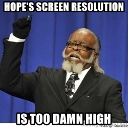 Too high - hope's screen resolution is too damn high