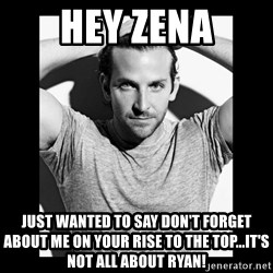 Bradley cooper need sexy help - Hey Zena just wanted to say don't forget about me on your rise to the top...it's not all about ryan!