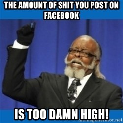 Too damn high - The amount of shit you post on facebook is too damn high!