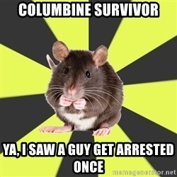 Survivor Rat - columbine survivor ya, i saw a guy get arrested once