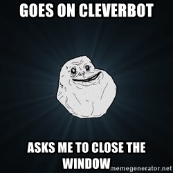 Forever Alone - Goes on cleverbot asks me to close the window