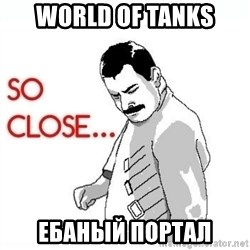So Close... meme - World of tanks ебаный портал