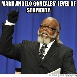 Too high - Mark Angelo Gonzales' Level of stupidity
