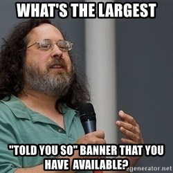 "Richard Stallman - WHAT'S THE LARGEST ""TOLD YOU SO"" Banner That you have  available?"