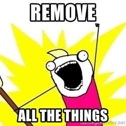 X ALL THE THINGS - REMOVE ALL THE THINGS