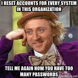 Willy Wonka - i reset accounts for every system in this organization tell me again how you have too many passwords