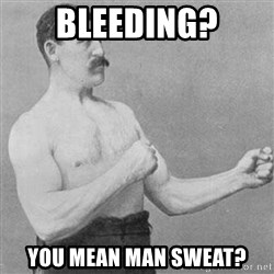 Overly Manly Man, man - Bleeding? You mean man sweat?