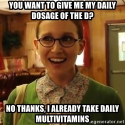Sexually Oblivious Girl - you want to give me my daily dosage of the d? no thanks, I already take daily multivitamins