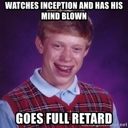 Bad Luck Brian - Watches inception and has his mind blown goes full retard