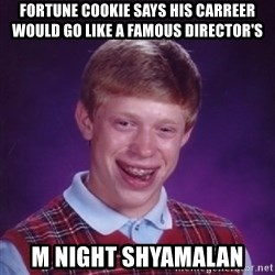 Bad Luck Brian - Fortune cookie says his carreer would go like a famous director's M Night Shyamalan