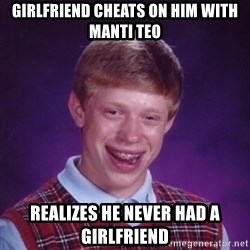 Bad Luck Brian - girlfriend cheats on him with manti teo realizes he never had a girlfriend