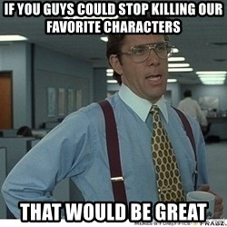 That would be great - If you guys could stop killing our favorite characters that would be great