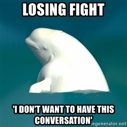 Butthurt Beluga - Losing fight 'I don't want to have this conversation'