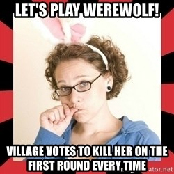 Self Absorbed Oblivious Girl - let's play werewolf! village votes to kill her on the first round every time