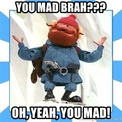 Yukon Cornelius - You mad brah??? Oh, yeah, you mad!