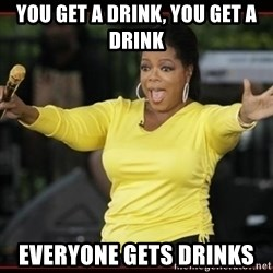 Overly-Excited Oprah!!!  - YOU GET A DRINK, YOU GET A DRINK  EVERYONE GETS DRINKS