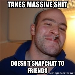 Good Guy Greg - TAKES massive shit doesn't snapchat to friends