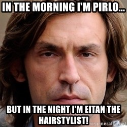 pirlosincero - IN THE MORNING I'M PIRLO... BUT IN THE NIGHT I'M EITAN THE HAIRSTYLIST!