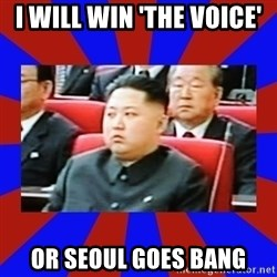kim jong un - I will win 'the voice' Or seoul goes bang