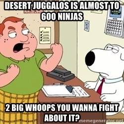 Big Whoop - desert juggalos is almost to 600 ninjas 2 big whoops you wanna fight about it?