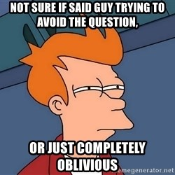 Futurama Fry - Not sure if said guy trying to avoid the question, or just completely oblivious