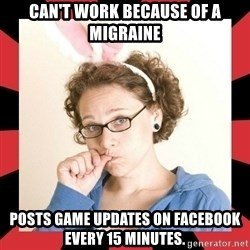 Self Absorbed Oblivious Girl - Can't work because of a migraine Posts game updates on facebook every 15 minutes.
