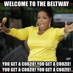 Overly-Excited Oprah!!!  - welcome to the beltway you get a coozie! you get a coozie! you get a coozie! you get a coozie!