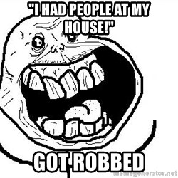 """Happy Forever Alone - """"i had people at my house!"""" got robbed"""