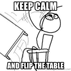 Flip table meme - Keep calm  and flip the table