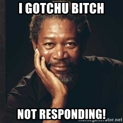 Morgan Freeman - I gotchu bitch Not responding!