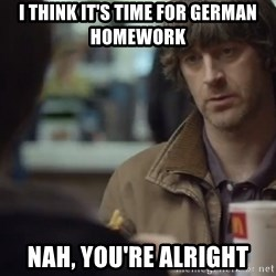nah you're alright - i think it's time for german HOmework Nah, You're ALright