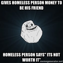 "Forever Alone - GIVES HOMELESS PERSON MONEY TO BE HIS FRIEND HOMELESS PERSON SAYS"" ITS NOT WORTH IT"""