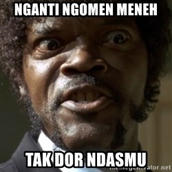 SAY IT AGAIN I DARE YOU! - nganti ngomen meneh tak dor ndasmu