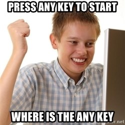 First Day on the internet kid - PRESS ANY KEY TO START WHERE IS THE ANY KEY
