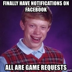 Bad Luck Brian - FINALLY HAVE NOTIFICATIONS ON FACEBOOK ALL ARE GAME REQUESTS