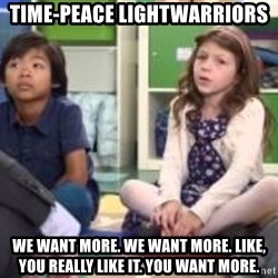 We want more we want more - Time-Peace Lightwarriors We want more. We want more. Like, you really like it. you want more.