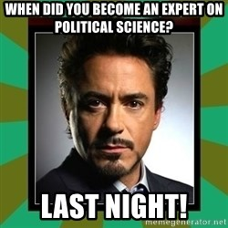 Tony Stark iron - when did you become an expert on political science? last night!