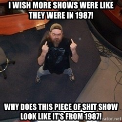 FaggotJosh - i wish more shows were like they were in 1987! why does this piece of shit show look like it's from 1987!